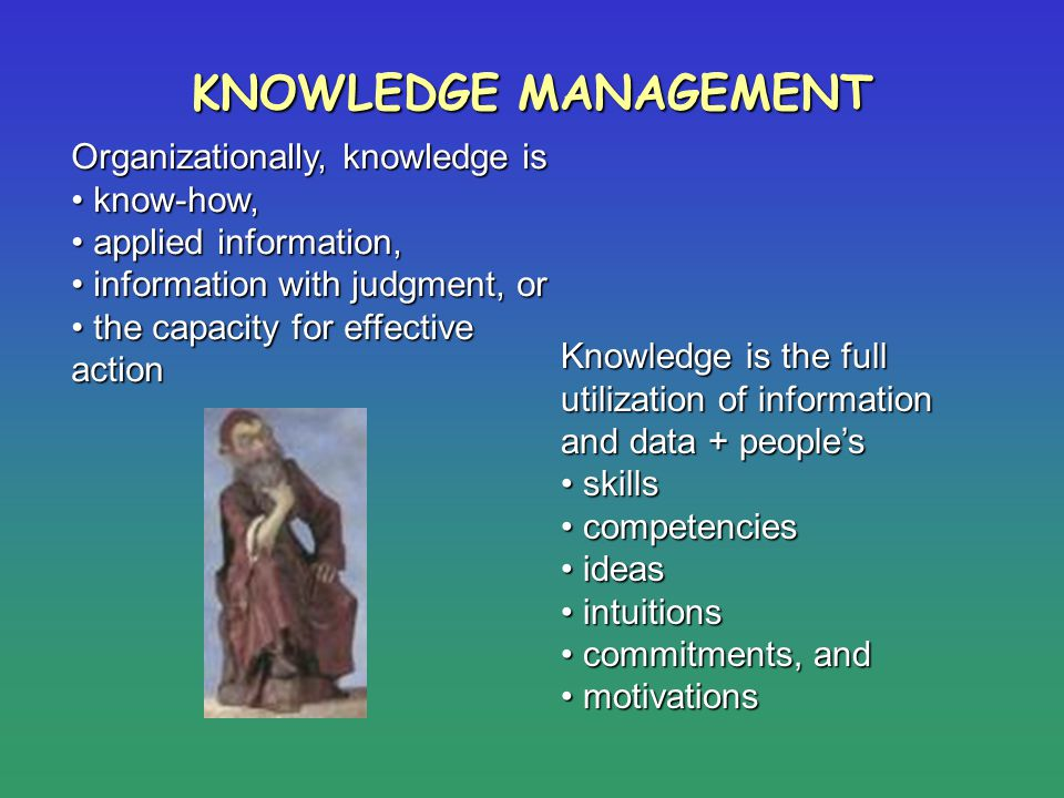KNOWLEDGE MANAGEMENT Organizationally, knowledge is know-how, know-how, applied information, applied information, information with judgment, or inform