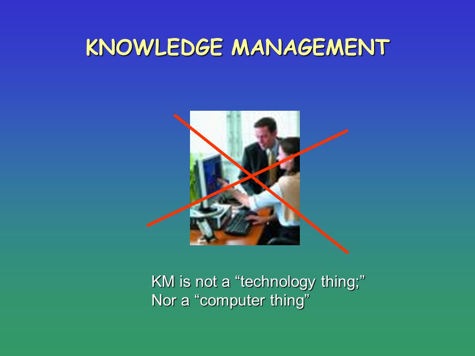 KNOWLEDGE MANAGEMENT KM is not a technology thing; Nor a computer thing