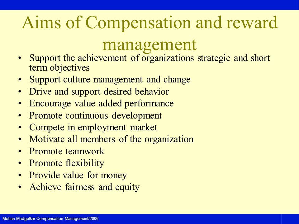 Mohan Madgulkar-Compensation Management/2006 Aims of Compensation and reward management Support the achievement of organizations strategic and short t