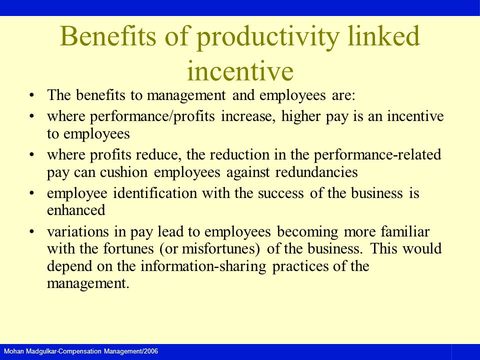 Mohan Madgulkar-Compensation Management/2006 Benefits of productivity linked incentive The benefits to management and employees are: where performance/profits increase, higher pay is an incentive to employees where profits reduce, the reduction in the performance-related pay can cushion employees against redundancies employee identification with the success of the business is enhanced variations in pay lead to employees becoming more familiar with the fortunes (or misfortunes) of the business.