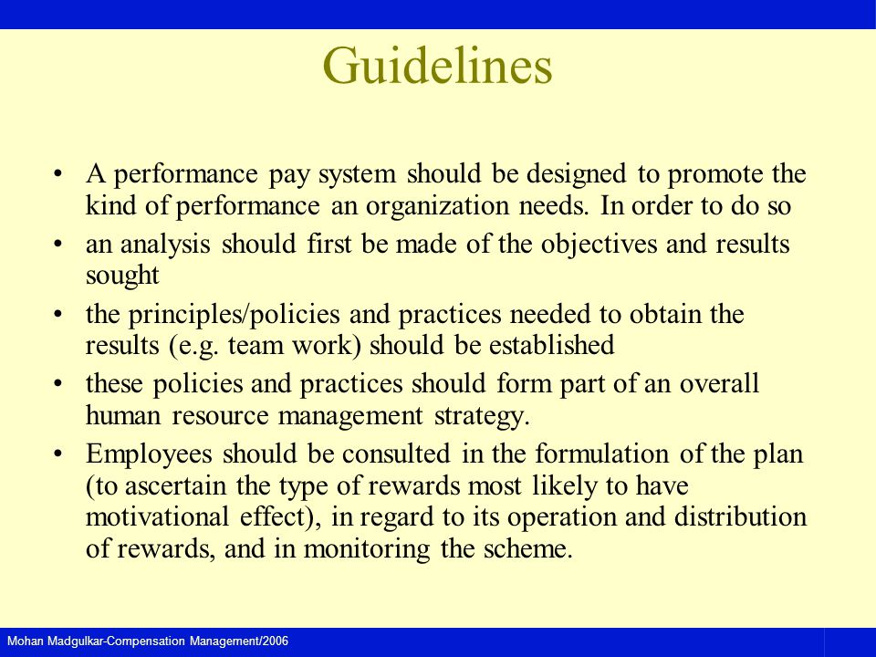 Mohan Madgulkar-Compensation Management/2006 Guidelines A performance pay system should be designed to promote the kind of performance an organization