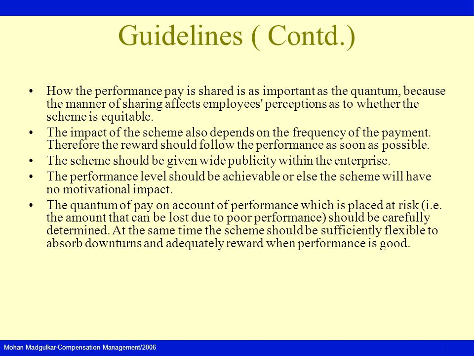 Mohan Madgulkar-Compensation Management/2006 Guidelines ( Contd.) How the performance pay is shared is as important as the quantum, because the manner of sharing affects employees perceptions as to whether the scheme is equitable.