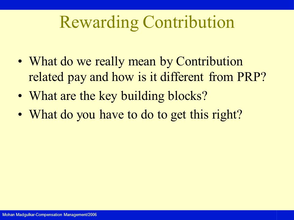 Mohan Madgulkar-Compensation Management/2006 Rewarding Contribution What do we really mean by Contribution related pay and how is it different from PRP.