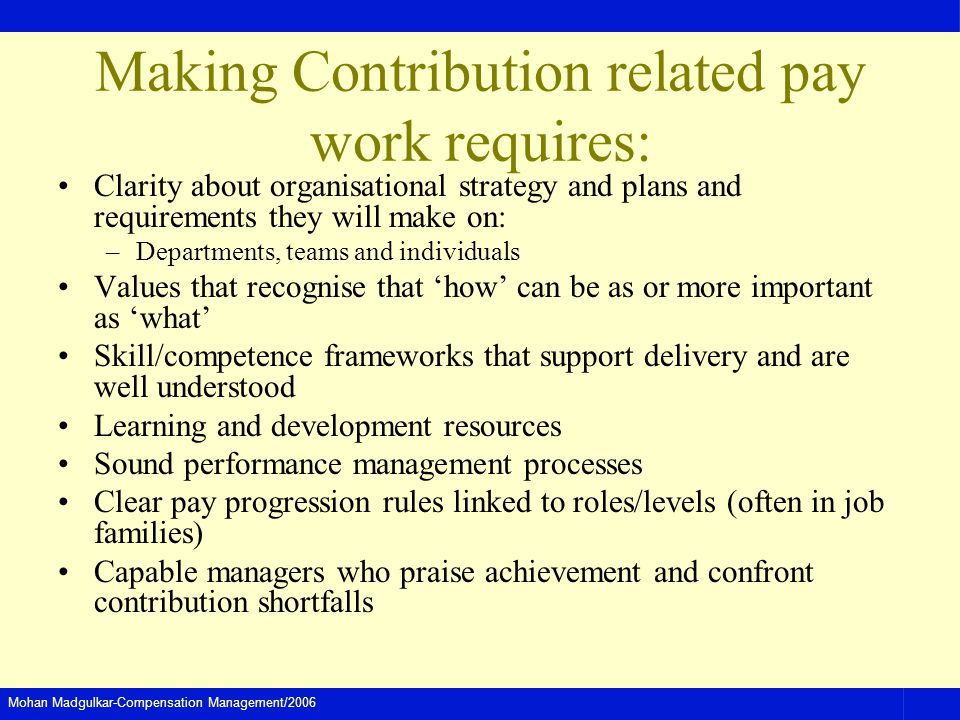 Mohan Madgulkar-Compensation Management/2006 Making Contribution related pay work requires: Clarity about organisational strategy and plans and requirements they will make on: –Departments, teams and individuals Values that recognise that how can be as or more important as what Skill/competence frameworks that support delivery and are well understood Learning and development resources Sound performance management processes Clear pay progression rules linked to roles/levels (often in job families) Capable managers who praise achievement and confront contribution shortfalls