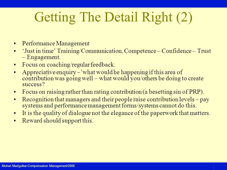 Mohan Madgulkar-Compensation Management/2006 Getting The Detail Right (2) Performance Management Just in time Training/Communication, Competence – Confidence – Trust – Engagement.