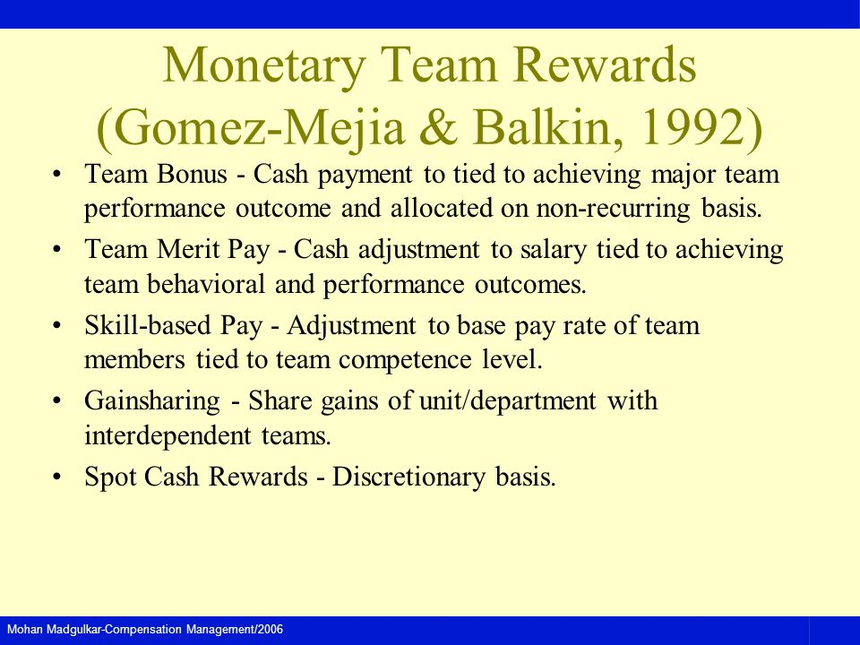 Mohan Madgulkar-Compensation Management/2006 Monetary Team Rewards (Gomez-Mejia & Balkin, 1992) Team Bonus - Cash payment to tied to achieving major team performance outcome and allocated on non-recurring basis.