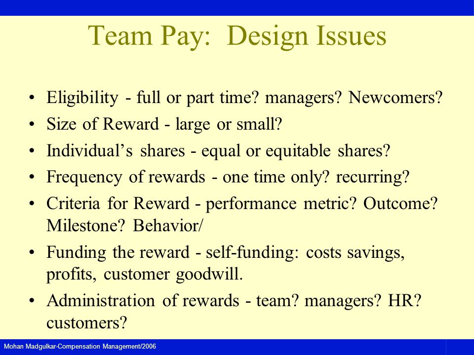 Mohan Madgulkar-Compensation Management/2006 Team Pay: Design Issues Eligibility - full or part time? managers? Newcomers? Size of Reward - large or s
