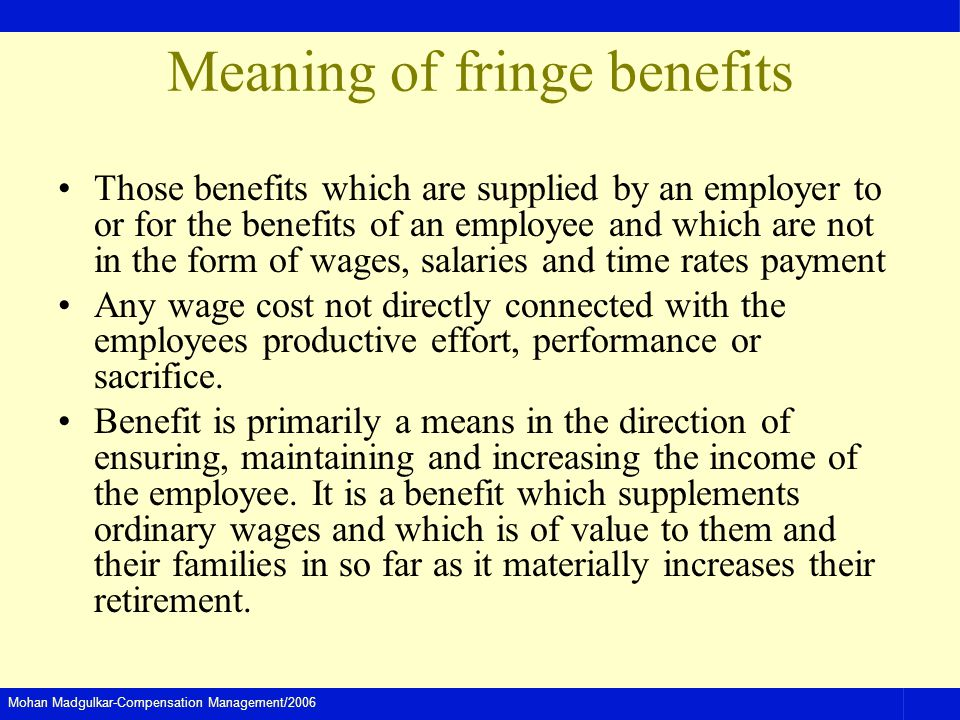 Mohan Madgulkar-Compensation Management/2006 Meaning of fringe benefits Those benefits which are supplied by an employer to or for the benefits of an employee and which are not in the form of wages, salaries and time rates payment Any wage cost not directly connected with the employees productive effort, performance or sacrifice.