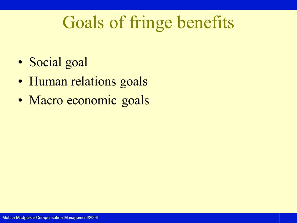 Mohan Madgulkar-Compensation Management/2006 Goals of fringe benefits Social goal Human relations goals Macro economic goals