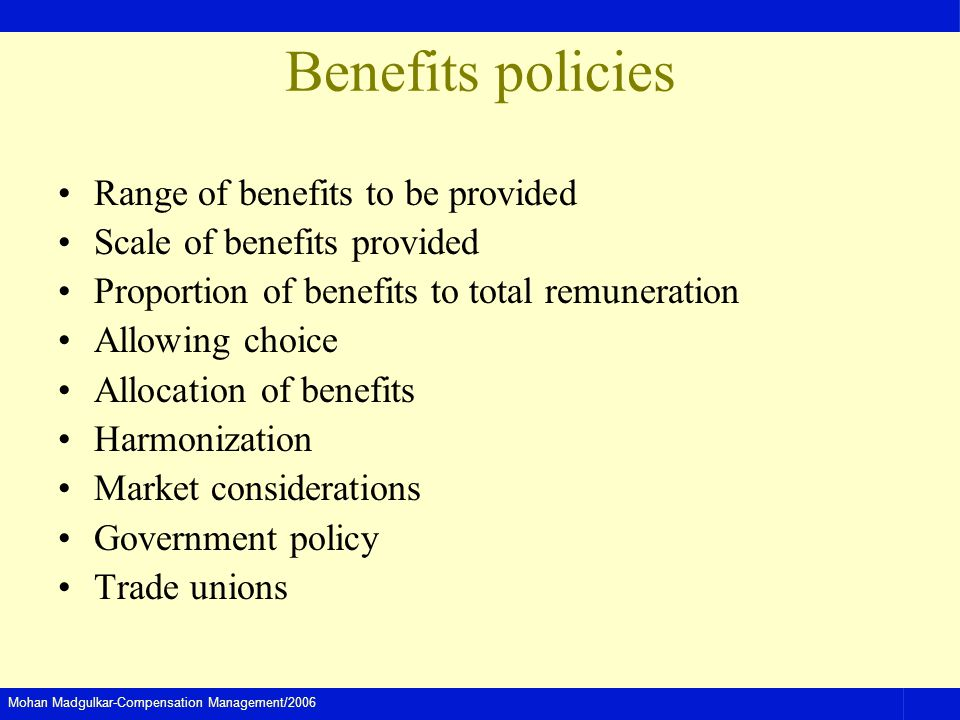 Mohan Madgulkar-Compensation Management/2006 Benefits policies Range of benefits to be provided Scale of benefits provided Proportion of benefits to total remuneration Allowing choice Allocation of benefits Harmonization Market considerations Government policy Trade unions