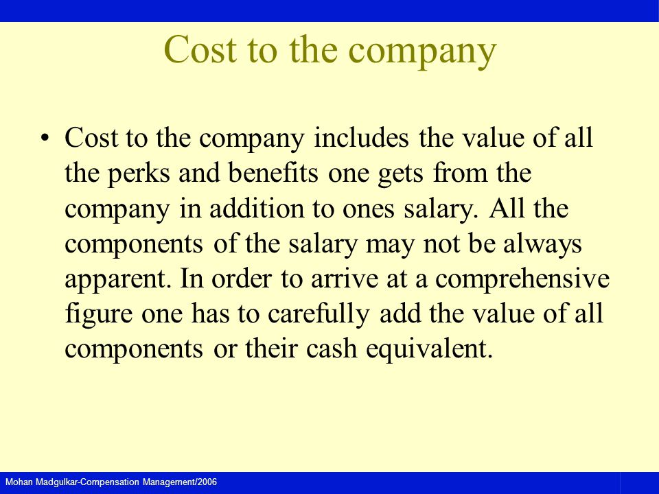 Mohan Madgulkar-Compensation Management/2006 Cost to the company Cost to the company includes the value of all the perks and benefits one gets from th