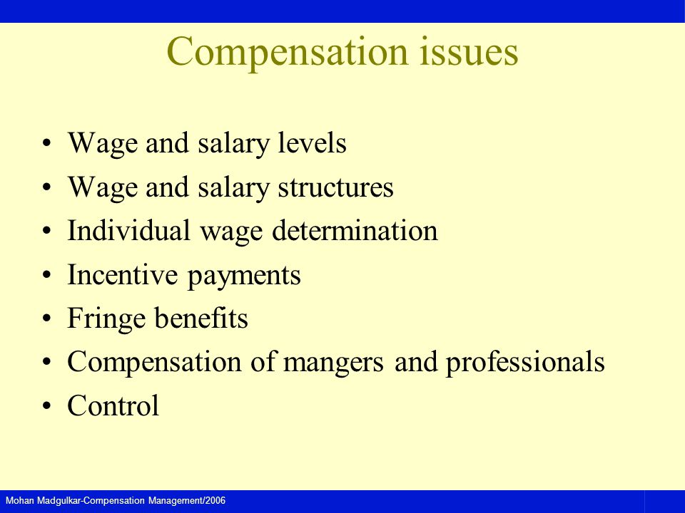 Mohan Madgulkar-Compensation Management/2006 Compensation issues Wage and salary levels Wage and salary structures Individual wage determination Incentive payments Fringe benefits Compensation of mangers and professionals Control