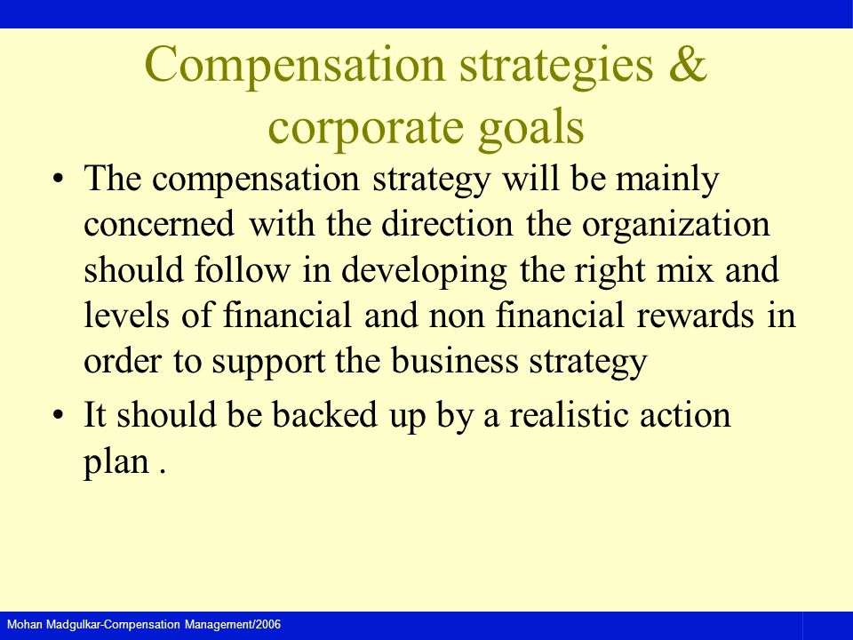 Mohan Madgulkar-Compensation Management/2006 Compensation strategies & corporate goals The compensation strategy will be mainly concerned with the direction the organization should follow in developing the right mix and levels of financial and non financial rewards in order to support the business strategy It should be backed up by a realistic action plan.