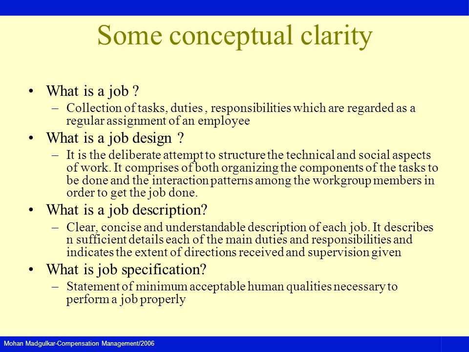 Mohan Madgulkar-Compensation Management/2006 Some conceptual clarity What is a job ? –Collection of tasks, duties, responsibilities which are regarded