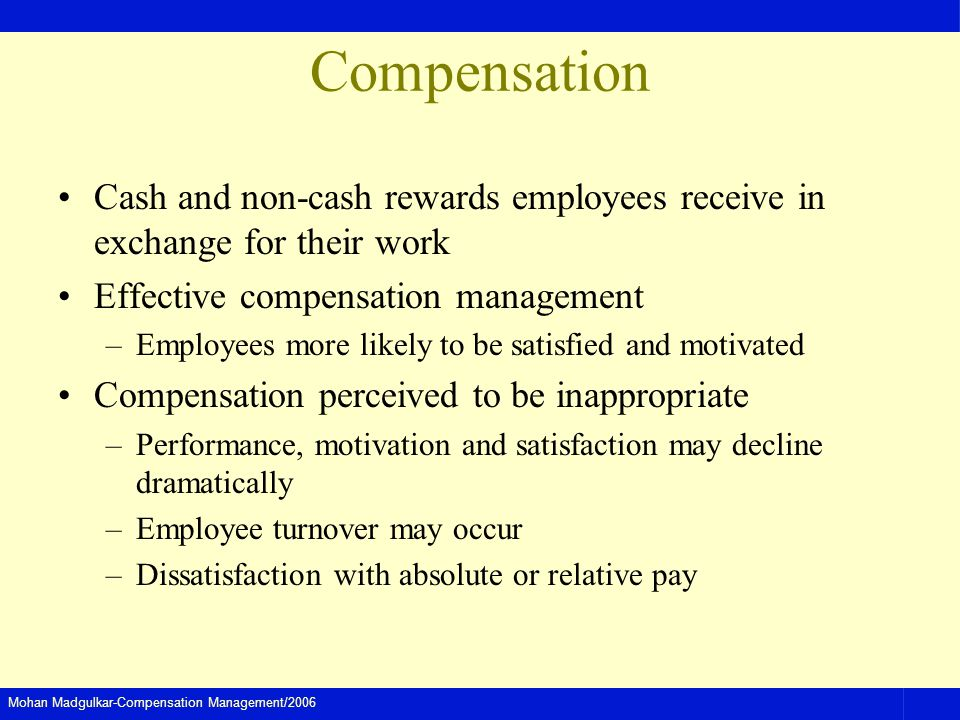 Mohan Madgulkar-Compensation Management/2006 Compensation Cash and non-cash rewards employees receive in exchange for their work Effective compensatio