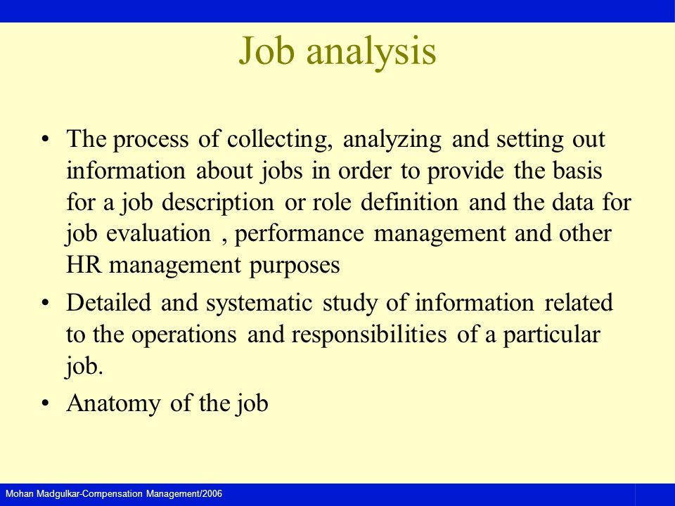 Mohan Madgulkar-Compensation Management/2006 Job analysis The process of collecting, analyzing and setting out information about jobs in order to provide the basis for a job description or role definition and the data for job evaluation, performance management and other HR management purposes Detailed and systematic study of information related to the operations and responsibilities of a particular job.