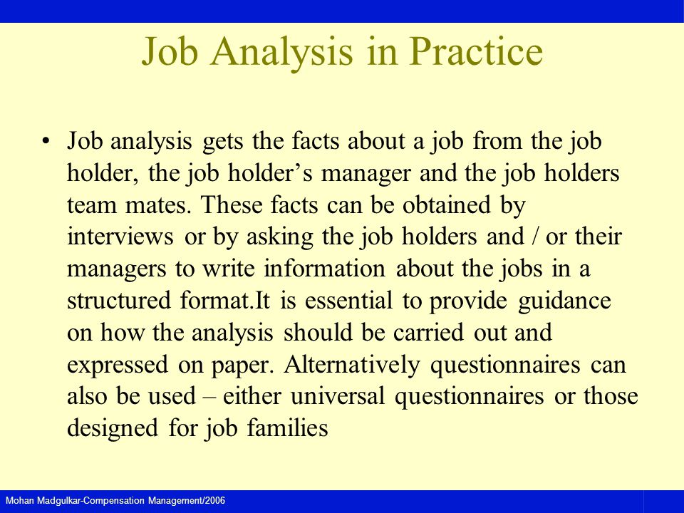 Mohan Madgulkar-Compensation Management/2006 Job Analysis in Practice Job analysis gets the facts about a job from the job holder, the job holders manager and the job holders team mates.