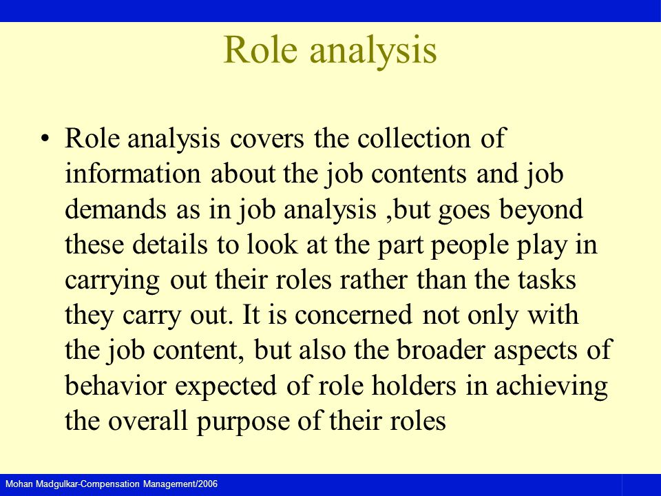Mohan Madgulkar-Compensation Management/2006 Role analysis Role analysis covers the collection of information about the job contents and job demands a