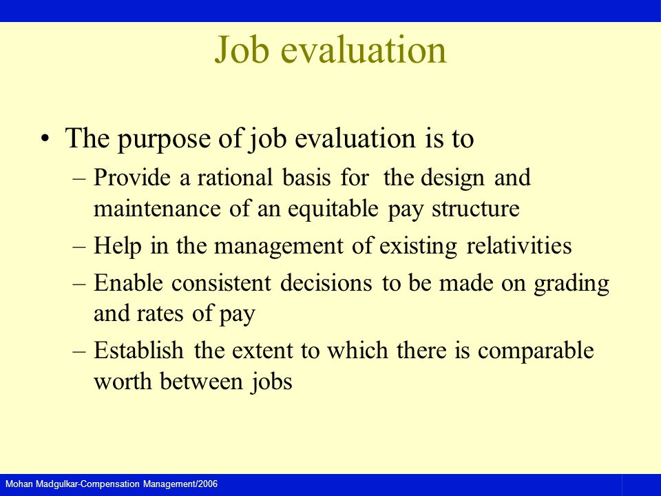 Mohan Madgulkar-Compensation Management/2006 Job evaluation The purpose of job evaluation is to –Provide a rational basis for the design and maintenan