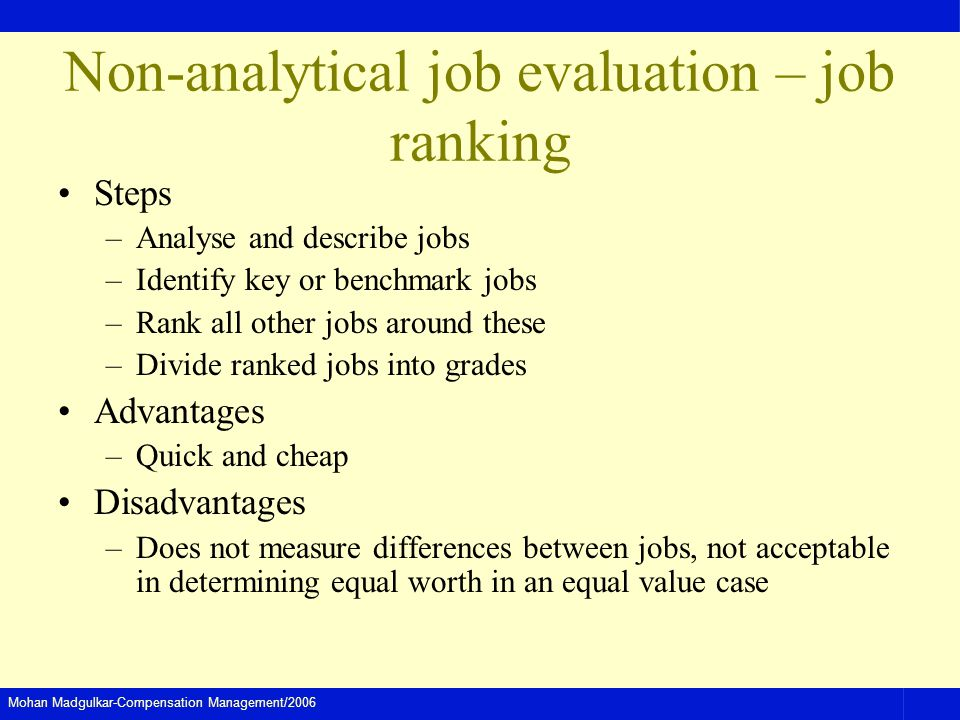 Mohan Madgulkar-Compensation Management/2006 Non-analytical job evaluation – job ranking Steps –Analyse and describe jobs –Identify key or benchmark j