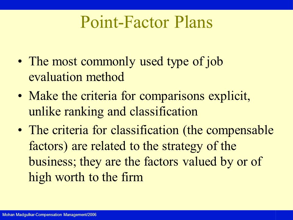Mohan Madgulkar-Compensation Management/2006 Point-Factor Plans The most commonly used type of job evaluation method Make the criteria for comparisons explicit, unlike ranking and classification The criteria for classification (the compensable factors) are related to the strategy of the business; they are the factors valued by or of high worth to the firm