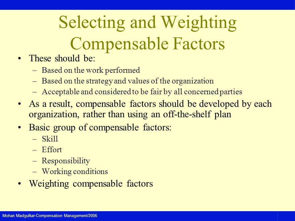 Mohan Madgulkar-Compensation Management/2006 Selecting and Weighting Compensable Factors These should be: –Based on the work performed –Based on the strategy and values of the organization –Acceptable and considered to be fair by all concerned parties As a result, compensable factors should be developed by each organization, rather than using an off-the-shelf plan Basic group of compensable factors: –Skill –Effort –Responsibility –Working conditions Weighting compensable factors