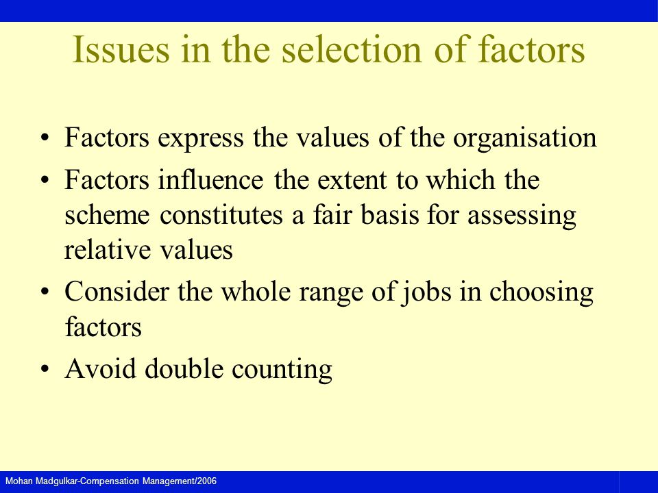 Mohan Madgulkar-Compensation Management/2006 Issues in the selection of factors Factors express the values of the organisation Factors influence the extent to which the scheme constitutes a fair basis for assessing relative values Consider the whole range of jobs in choosing factors Avoid double counting