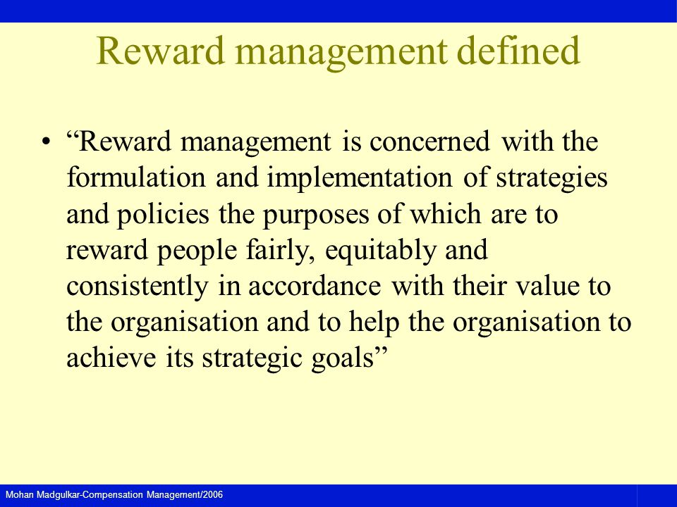 Mohan Madgulkar-Compensation Management/2006 Reward management defined Reward management is concerned with the formulation and implementation of strategies and policies the purposes of which are to reward people fairly, equitably and consistently in accordance with their value to the organisation and to help the organisation to achieve its strategic goals