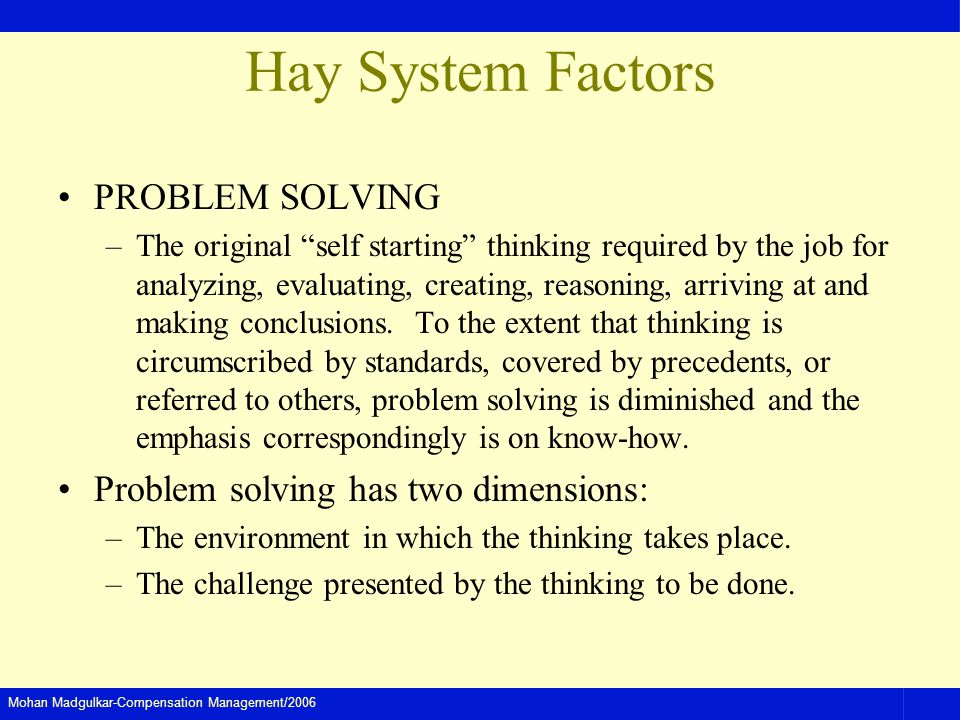 Mohan Madgulkar-Compensation Management/2006 Hay System Factors PROBLEM SOLVING –The original self starting thinking required by the job for analyzing