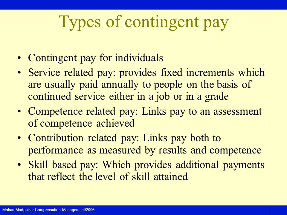 Mohan Madgulkar-Compensation Management/2006 Types of contingent pay Contingent pay for individuals Service related pay: provides fixed increments which are usually paid annually to people on the basis of continued service either in a job or in a grade Competence related pay: Links pay to an assessment of competence achieved Contribution related pay: Links pay both to performance as measured by results and competence Skill based pay: Which provides additional payments that reflect the level of skill attained