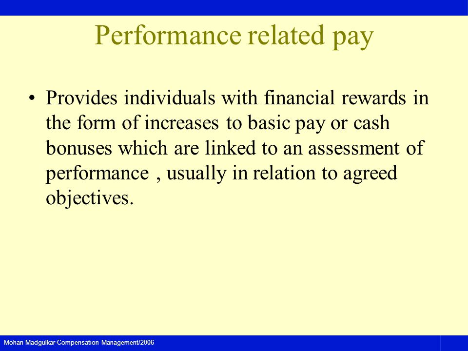 Mohan Madgulkar-Compensation Management/2006 Performance related pay Provides individuals with financial rewards in the form of increases to basic pay or cash bonuses which are linked to an assessment of performance, usually in relation to agreed objectives.