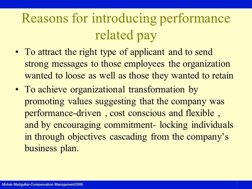 Mohan Madgulkar-Compensation Management/2006 Reasons for introducing performance related pay To attract the right type of applicant and to send strong messages to those employees the organization wanted to loose as well as those they wanted to retain To achieve organizational transformation by promoting values suggesting that the company was performance-driven, cost conscious and flexible, and by encouraging commitment- locking individuals in through objectives cascading from the companys business plan.