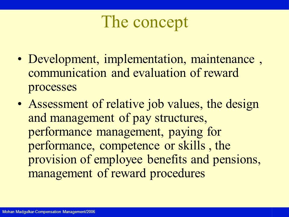 Mohan Madgulkar-Compensation Management/2006 The concept Development, implementation, maintenance, communication and evaluation of reward processes As