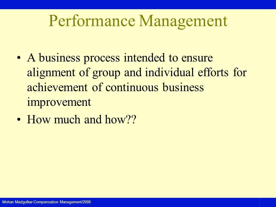 Mohan Madgulkar-Compensation Management/2006 Performance Management A business process intended to ensure alignment of group and individual efforts fo