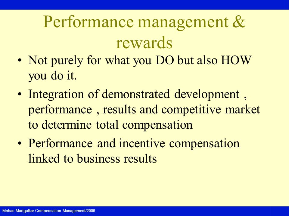 Mohan Madgulkar-Compensation Management/2006 Performance management & rewards Not purely for what you DO but also HOW you do it. Integration of demons