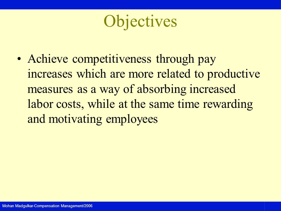 Mohan Madgulkar-Compensation Management/2006 Objectives Achieve competitiveness through pay increases which are more related to productive measures as a way of absorbing increased labor costs, while at the same time rewarding and motivating employees