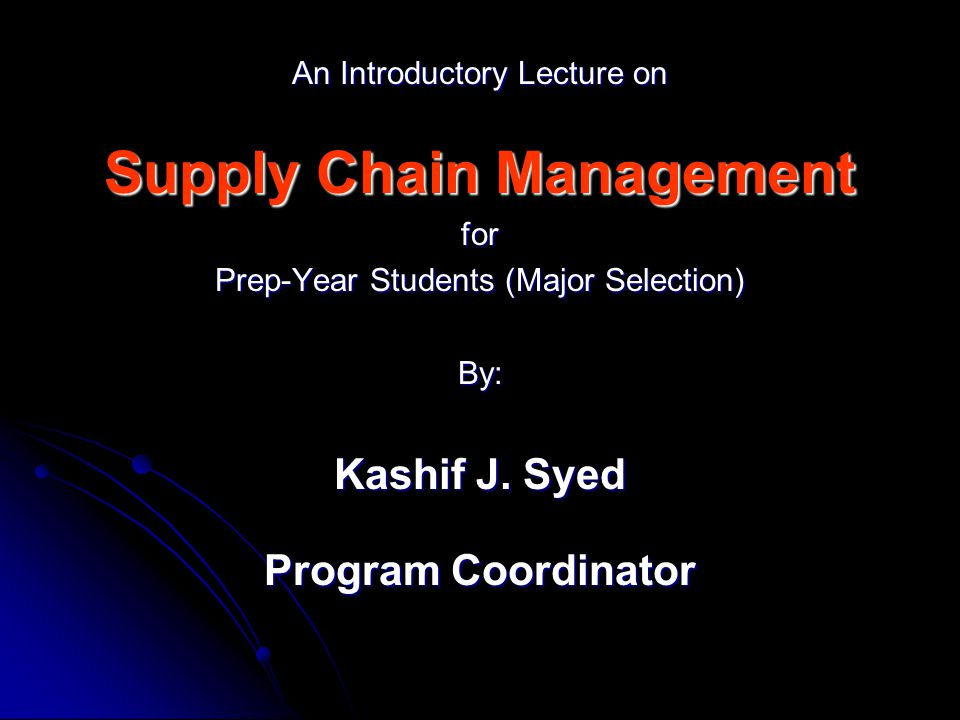An Introductory Lecture on Supply Chain Management for Prep-Year Students (Major Selection) By: Kashif J.