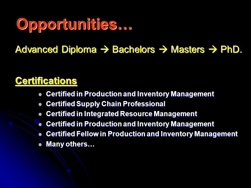 Opportunities… Certifications Certified in Production and Inventory Management Certified in Production and Inventory Management Certified Supply Chain Professional Certified Supply Chain Professional Certified in Integrated Resource Management Certified in Integrated Resource Management Certified in Production and Inventory Management Certified in Production and Inventory Management Certified Fellow in Production and Inventory Management Certified Fellow in Production and Inventory Management Many others… Many others… Advanced Diploma Bachelors Masters PhD.