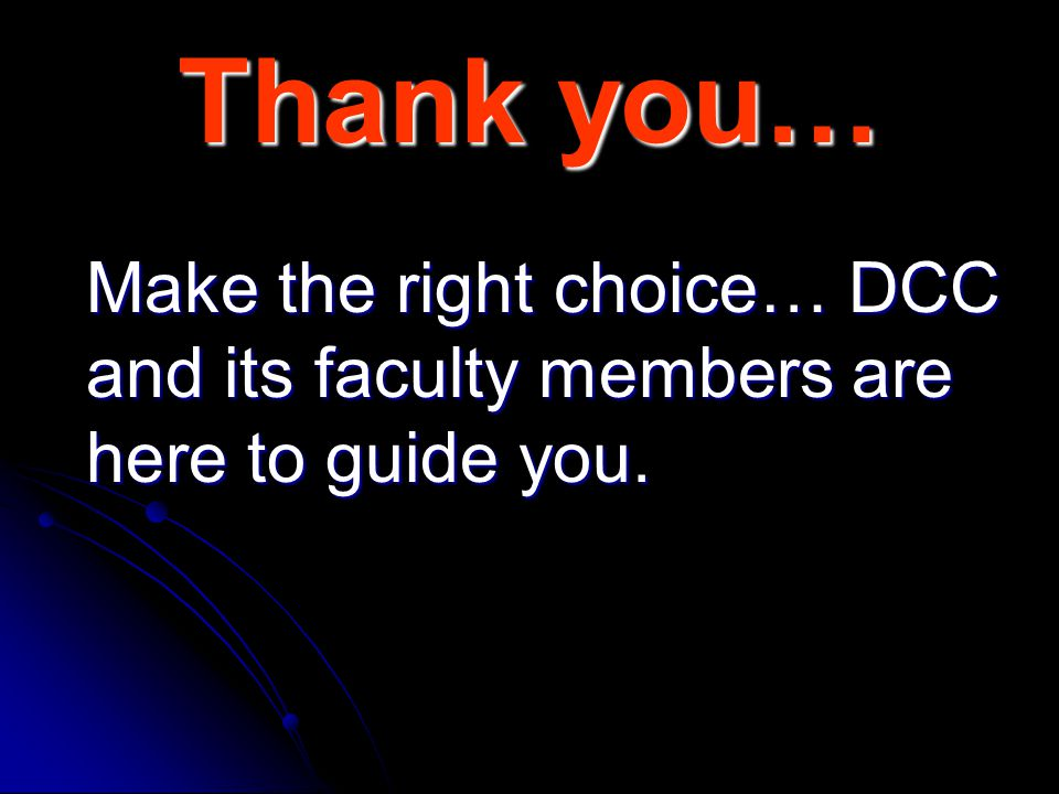 Thank you… Make the right choice… DCC and its faculty members are here to guide you.