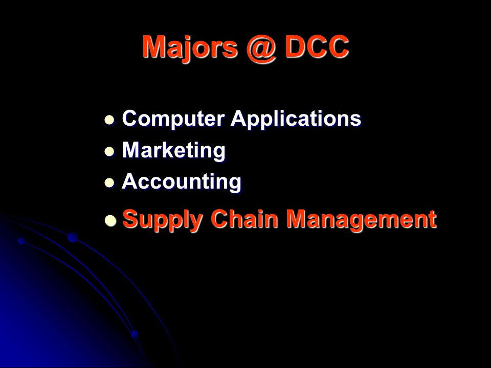Majors @ DCC Computer Applications Computer Applications Marketing Marketing Accounting Accounting Supply Chain Management Supply Chain Management