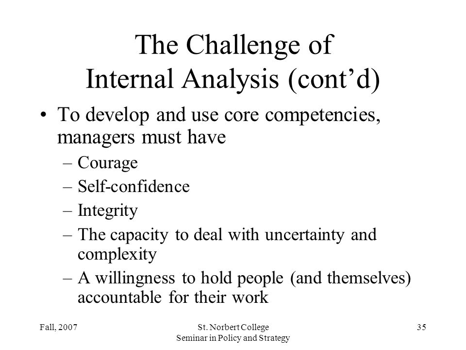 Fall, 2007St. Norbert College Seminar in Policy and Strategy 34 The Challenge of Internal Analysis Strategic decisions in terms of the firms resources