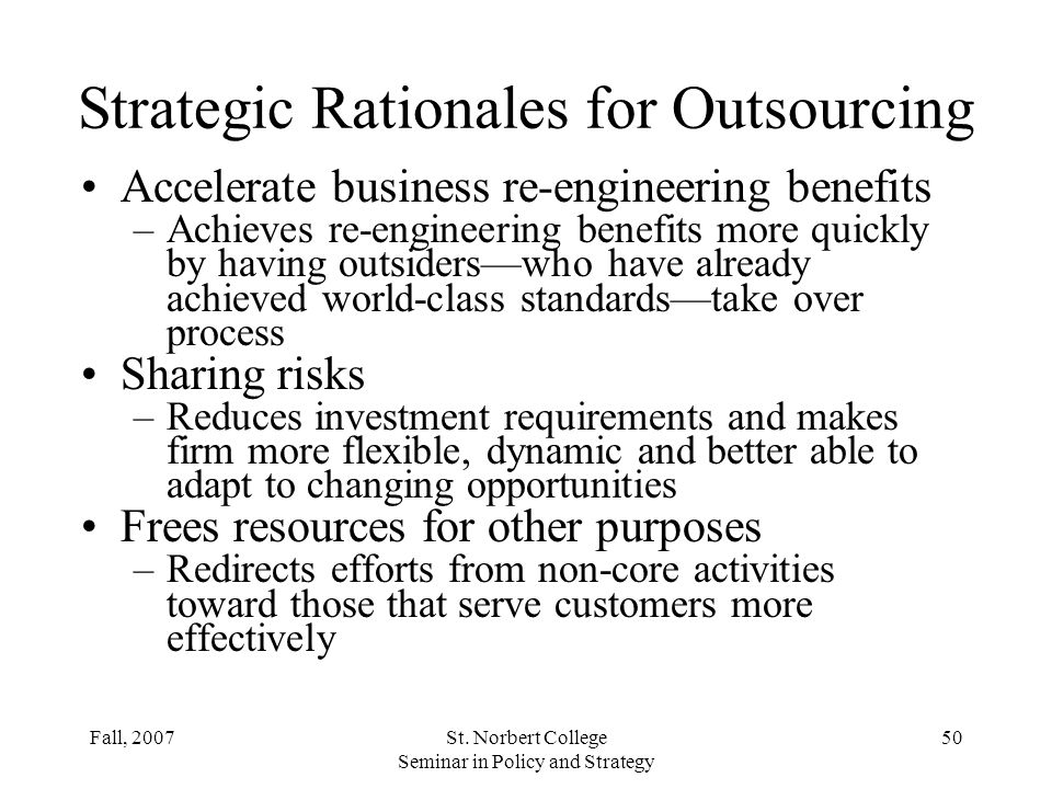 Fall, 2007St. Norbert College Seminar in Policy and Strategy 49 Strategic Rationales for Outsourcing Improve business focus –Lets a company focus on b