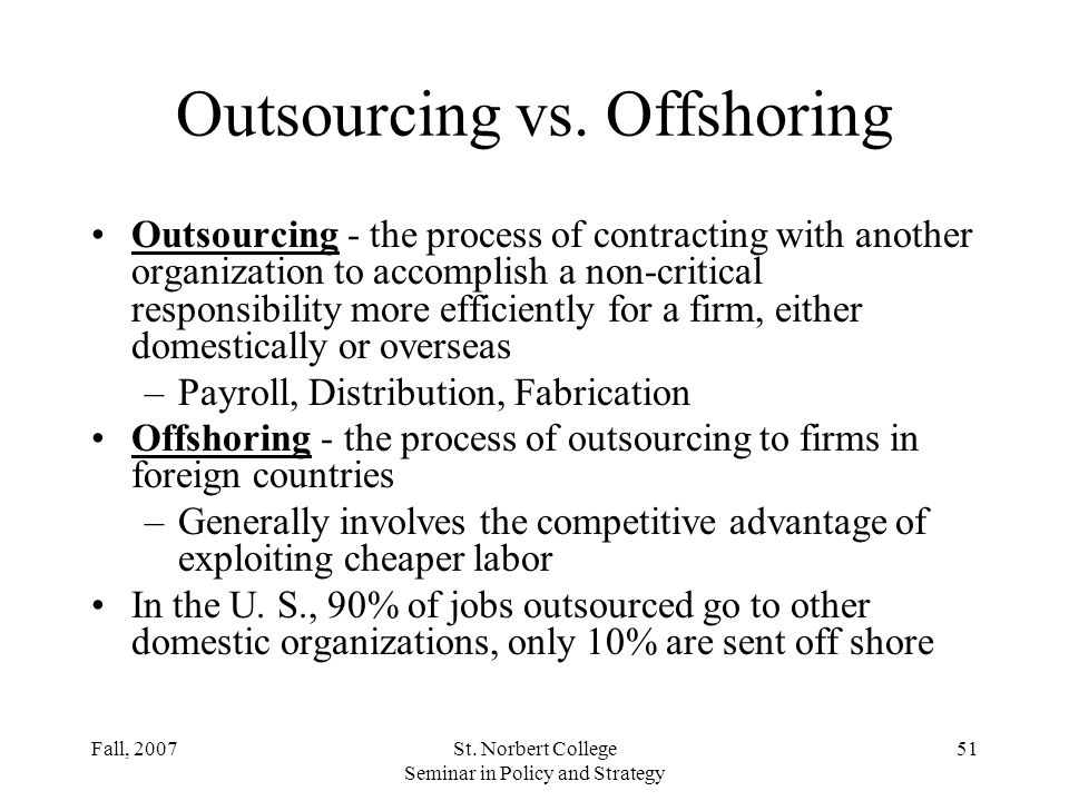 Fall, 2007St. Norbert College Seminar in Policy and Strategy 50 Strategic Rationales for Outsourcing Accelerate business re-engineering benefits –Achi