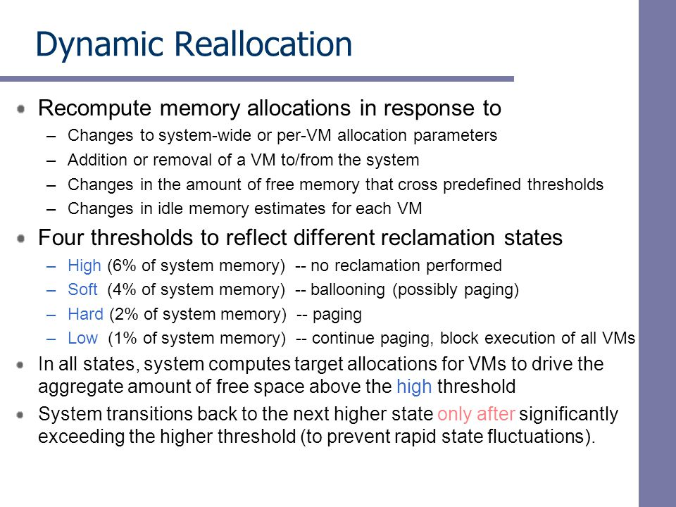 Dynamic Reallocation Recompute memory allocations in response to –Changes to system-wide or per-VM allocation parameters –Addition or removal of a VM to/from the system –Changes in the amount of free memory that cross predefined thresholds –Changes in idle memory estimates for each VM Four thresholds to reflect different reclamation states –High (6% of system memory) -- no reclamation performed –Soft (4% of system memory) -- ballooning (possibly paging) –Hard (2% of system memory) -- paging –Low (1% of system memory) -- continue paging, block execution of all VMs In all states, system computes target allocations for VMs to drive the aggregate amount of free space above the high threshold System transitions back to the next higher state only after significantly exceeding the higher threshold (to prevent rapid state fluctuations).