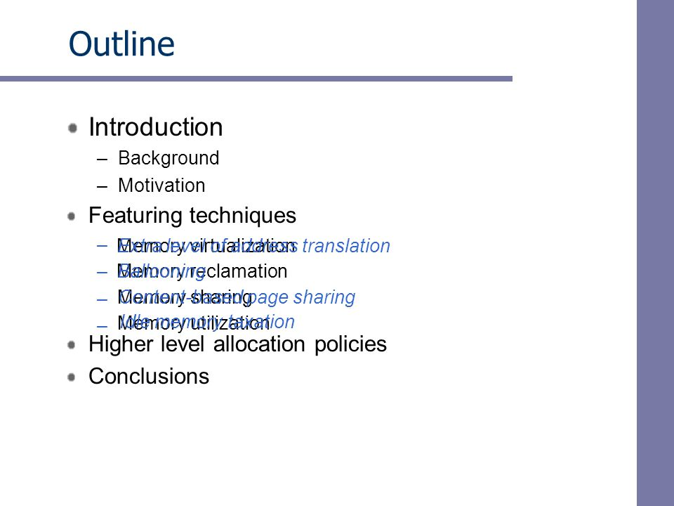 Outline Introduction –Background –Motivation Featuring techniques – – – – Memory virtualization Memory reclamation Memory sharing Memory utilization Higher level allocation policies Conclusions Extra level of address translation Ballooning Content-based page sharing Idle memory taxation