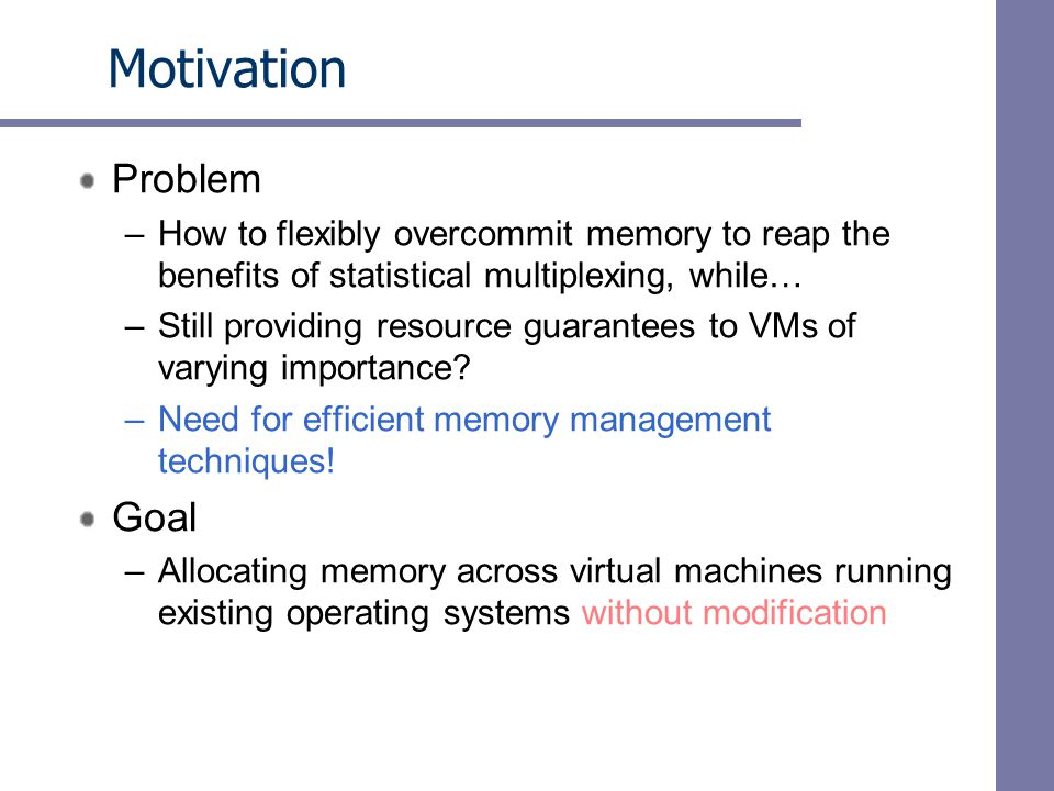 Motivation Problem –How to flexibly overcommit memory to reap the benefits of statistical multiplexing, while… –Still providing resource guarantees to VMs of varying importance.