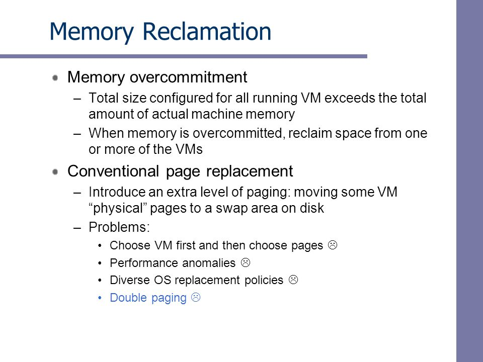 Memory Reclamation Memory overcommitment –Total size configured for all running VM exceeds the total amount of actual machine memory –When memory is overcommitted, reclaim space from one or more of the VMs Conventional page replacement –Introduce an extra level of paging: moving some VM physical pages to a swap area on disk –Problems: Choose VM first and then choose pages Performance anomalies Diverse OS replacement policies Double paging