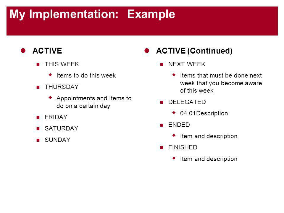 My Implementation: Example ACTIVE THIS WEEK Items to do this week THURSDAY Appointments and Items to do on a certain day FRIDAY SATURDAY SUNDAY ACTIVE