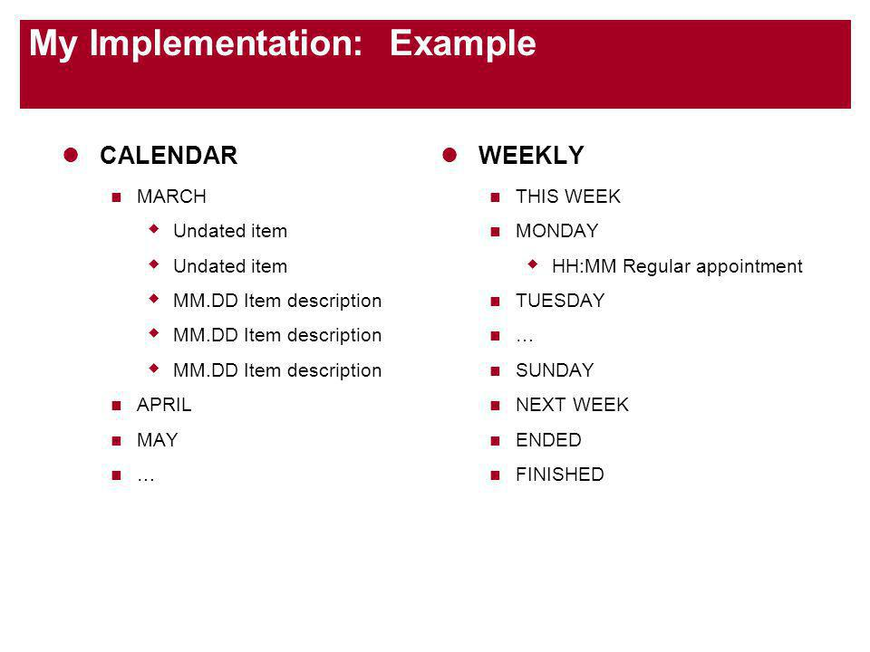 My Implementation: Example CALENDAR MARCH Undated item MM.DD Item description APRIL MAY … WEEKLY THIS WEEK MONDAY HH:MM Regular appointment TUESDAY … SUNDAY NEXT WEEK ENDED FINISHED