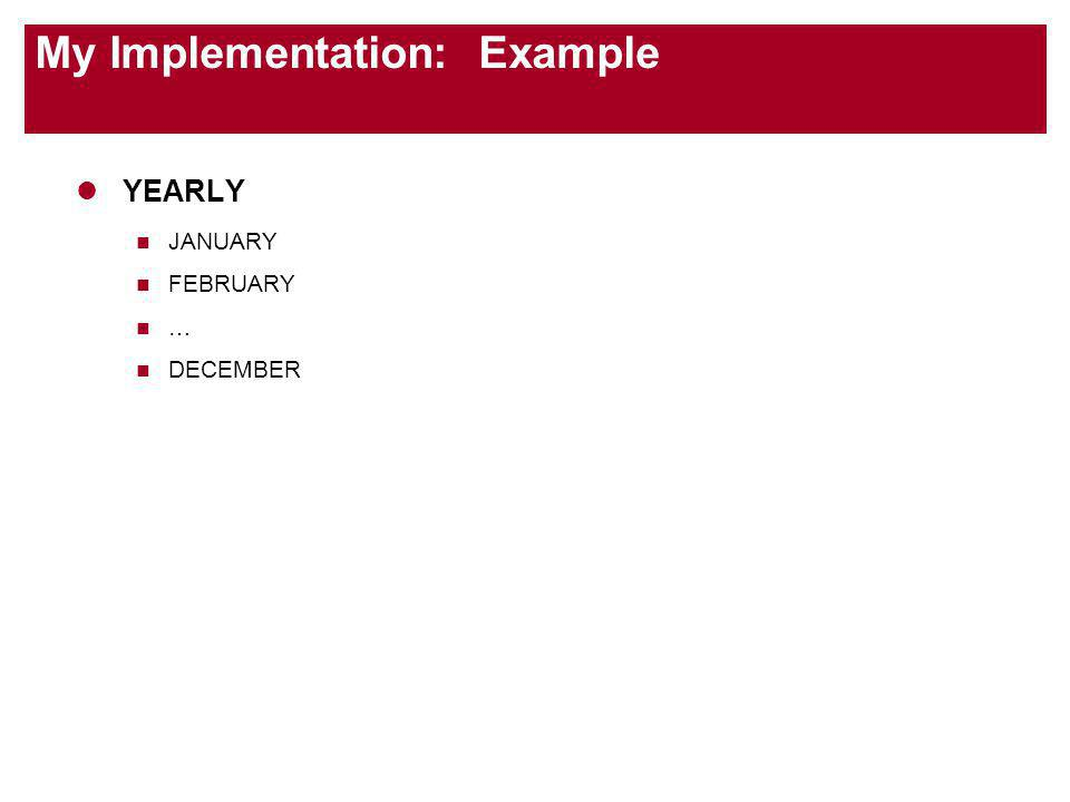 My Implementation: Example YEARLY JANUARY FEBRUARY … DECEMBER